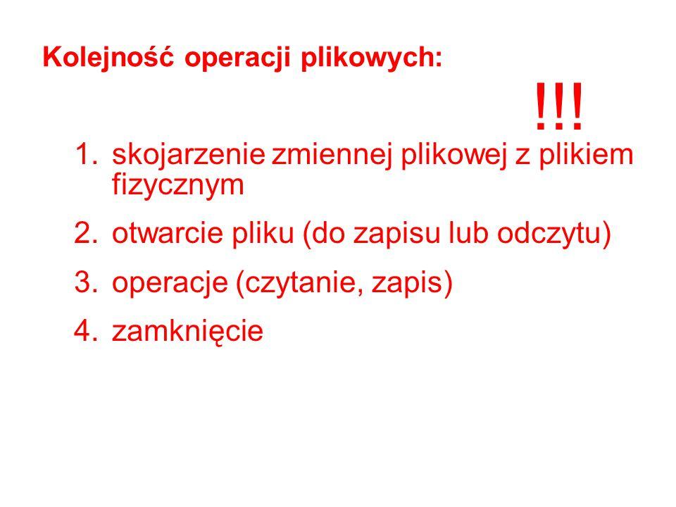 Kolejność operacji plikowych: 1.skojarzenie zmiennej plikowej z plikiem fizycznym 2.otwarcie pliku (do zapisu lub odczytu) 3.operacje (czytanie, zapis