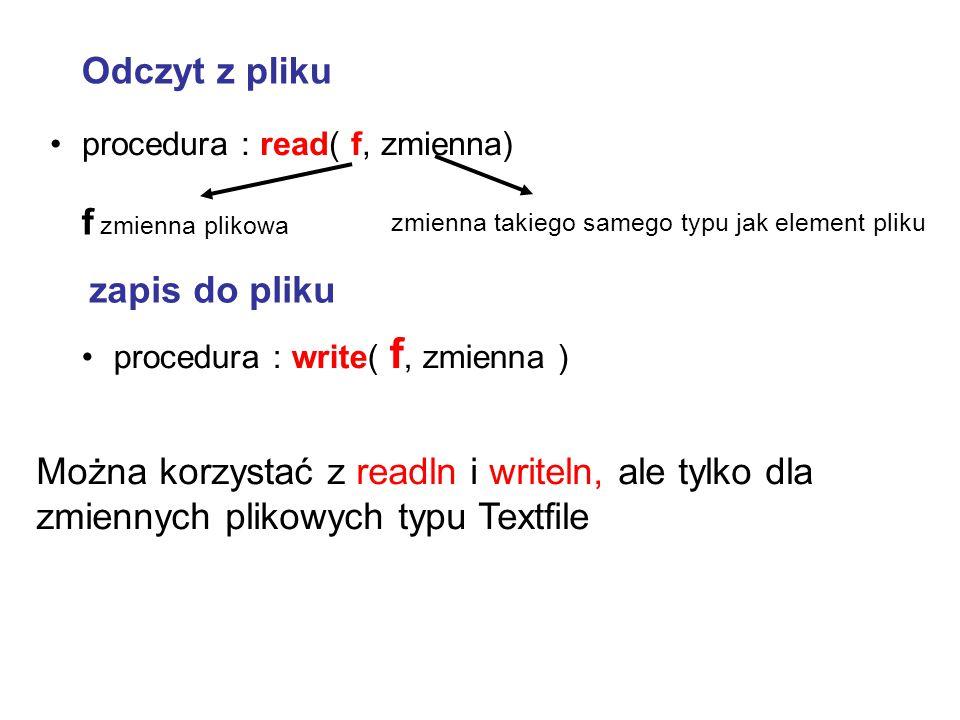 procedura : read( f, zmienna) procedura : write( f, zmienna ) zapis do pliku Odczyt z pliku Można korzystać z readln i writeln, ale tylko dla zmiennyc