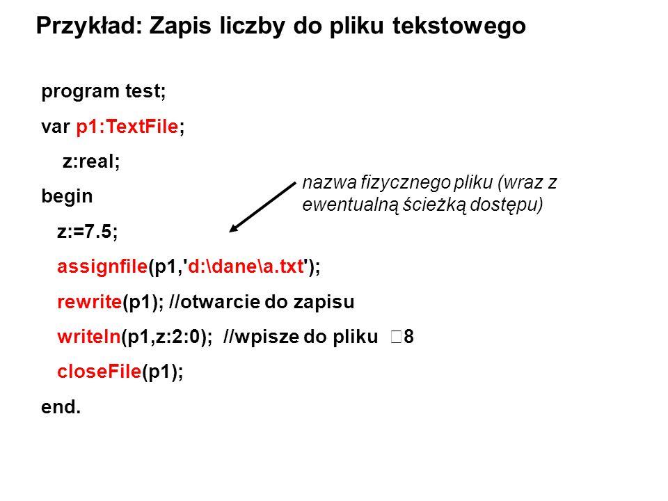 program test; var p1:TextFile; z:real; begin z:=7.5; assignfile(p1,'d:\dane\a.txt'); rewrite(p1); //otwarcie do zapisu writeln(p1,z:2:0); //wpisze do