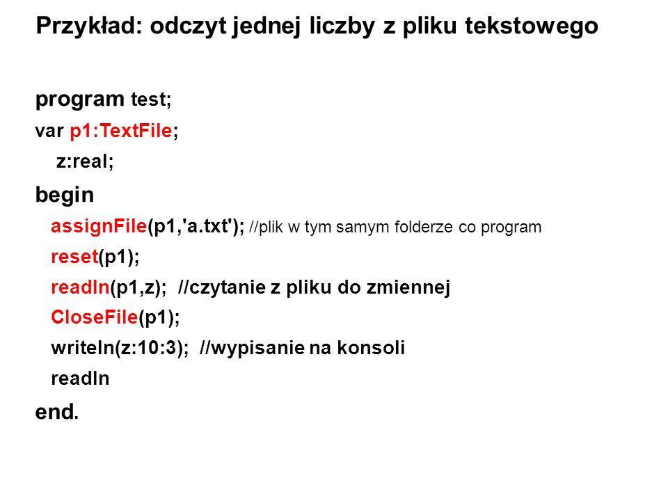 program test; var p1:TextFile; z:real; begin assignFile(p1,'a.txt'); //plik w tym samym folderze co program reset(p1); readln(p1,z); //czytanie z plik