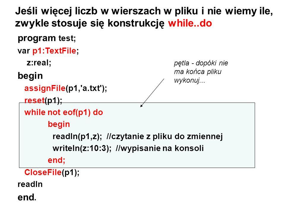 program test; var p1:TextFile; z:real; begin assignFile(p1,'a.txt'); reset(p1); while not eof(p1) do begin readln(p1,z); //czytanie z pliku do zmienne