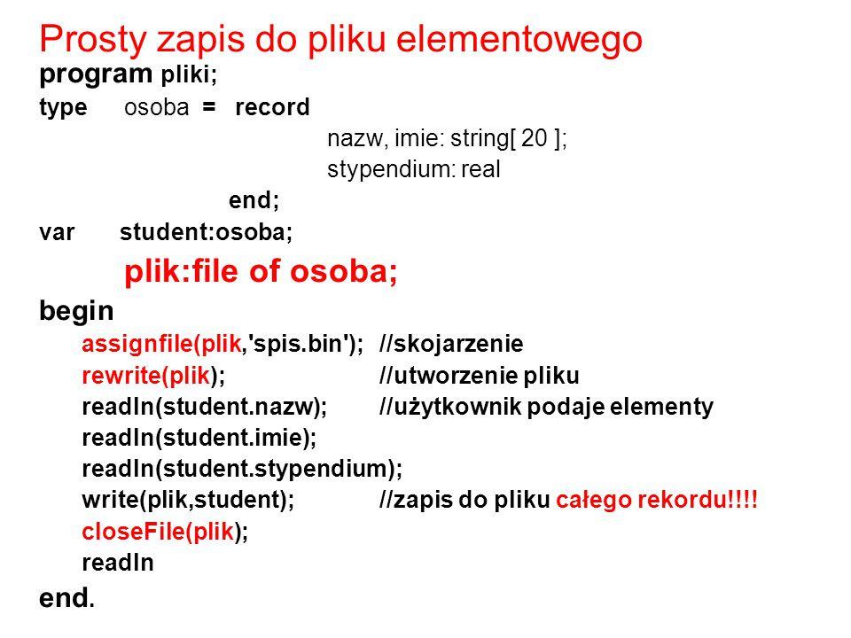 program pliki; type osoba = record nazw, imie: string[ 20 ]; stypendium: real end; var student:osoba; plik:file of osoba; begin assignfile(plik,'spis.
