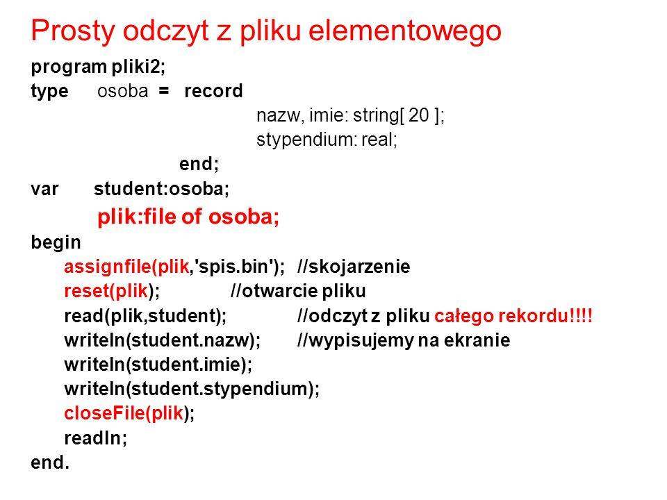 program pliki2; type osoba = record nazw, imie: string[ 20 ]; stypendium: real; end; var student:osoba; plik:file of osoba; begin assignfile(plik,'spi