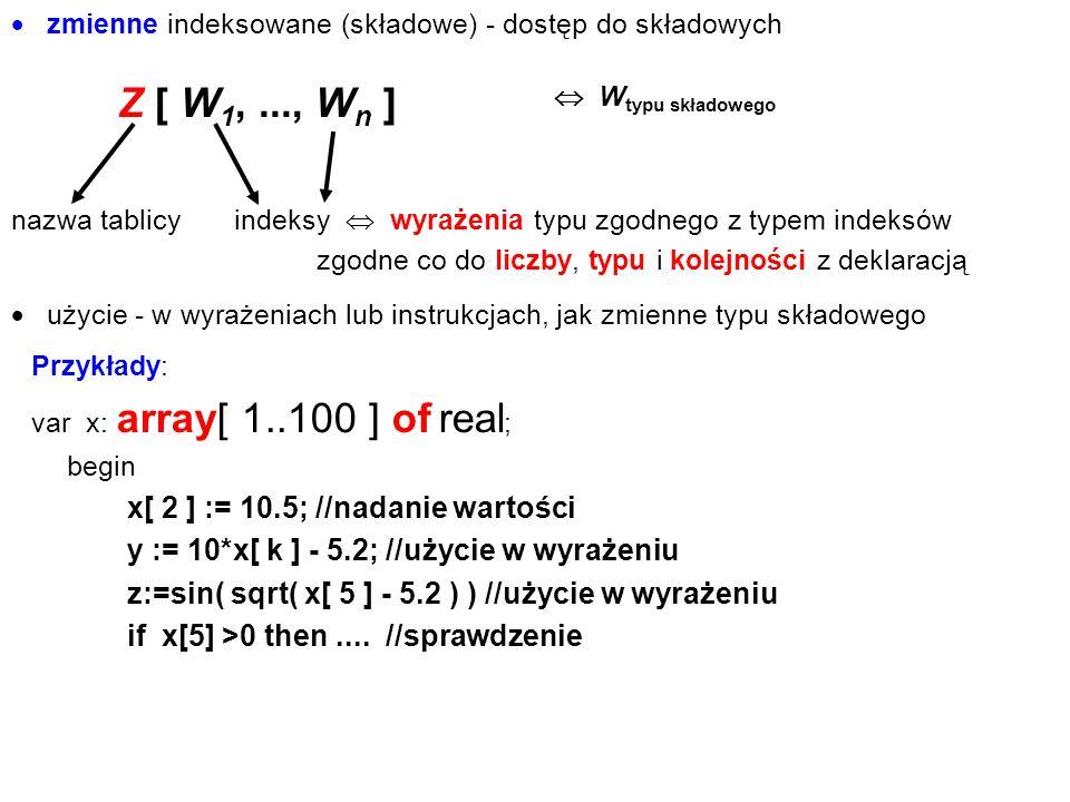  zmienne indeksowane (składowe) - dostęp do składowych Z [ W 1,..., W n ] Przykłady: var x: array[ 1..100 ] of real ; begin x[ 2 ] := 10.5; //nadanie
