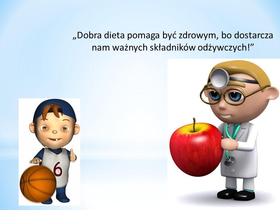 """""""Dobra dieta pomaga być zdrowym, bo dostarcza nam ważnych składników odżywczych!"""""""