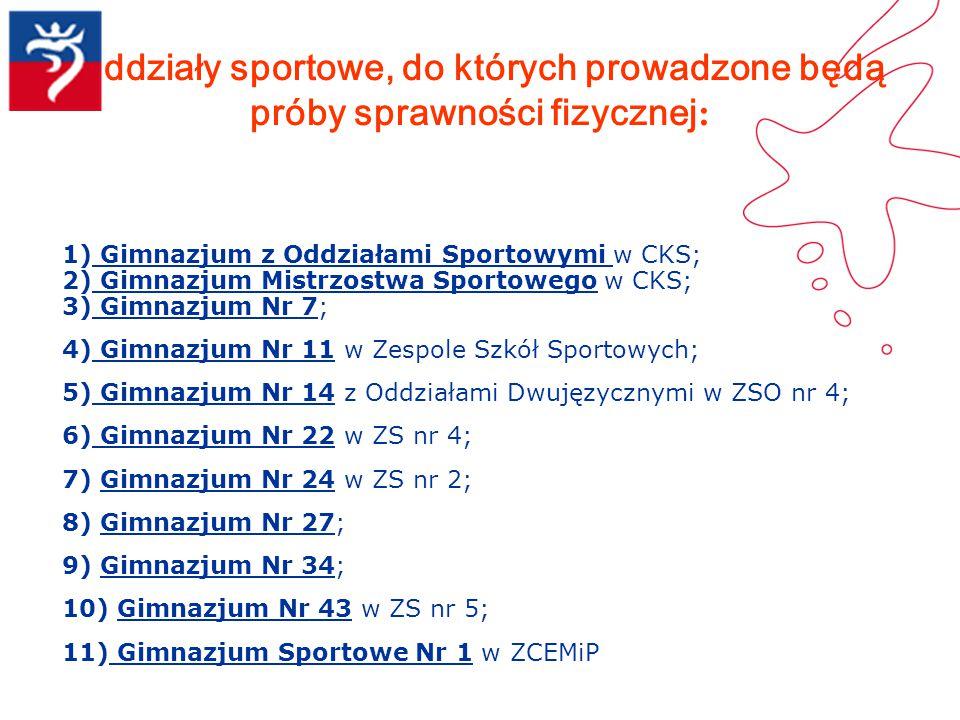 Oddziały sportowe, do których prowadzone będą próby sprawności fizycznej : 1) Gimnazjum z Oddziałami Sportowymi w CKS; 2) Gimnazjum Mistrzostwa Sporto