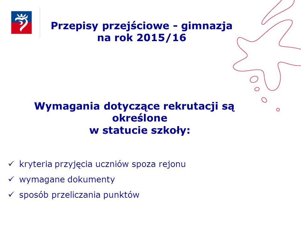 Przepisy przejściowe - gimnazja na rok 2015/16 Wymagania dotyczące rekrutacji są określone w statucie szkoły: kryteria przyjęcia uczniów spoza rejonu
