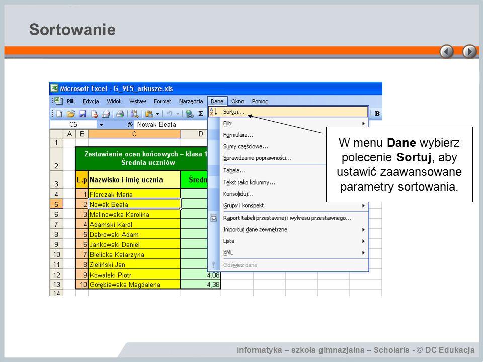 Informatyka – szkoła gimnazjalna – Scholaris - © DC Edukacja Sortowanie W menu Dane wybierz polecenie Sortuj, aby ustawić zaawansowane parametry sortowania.