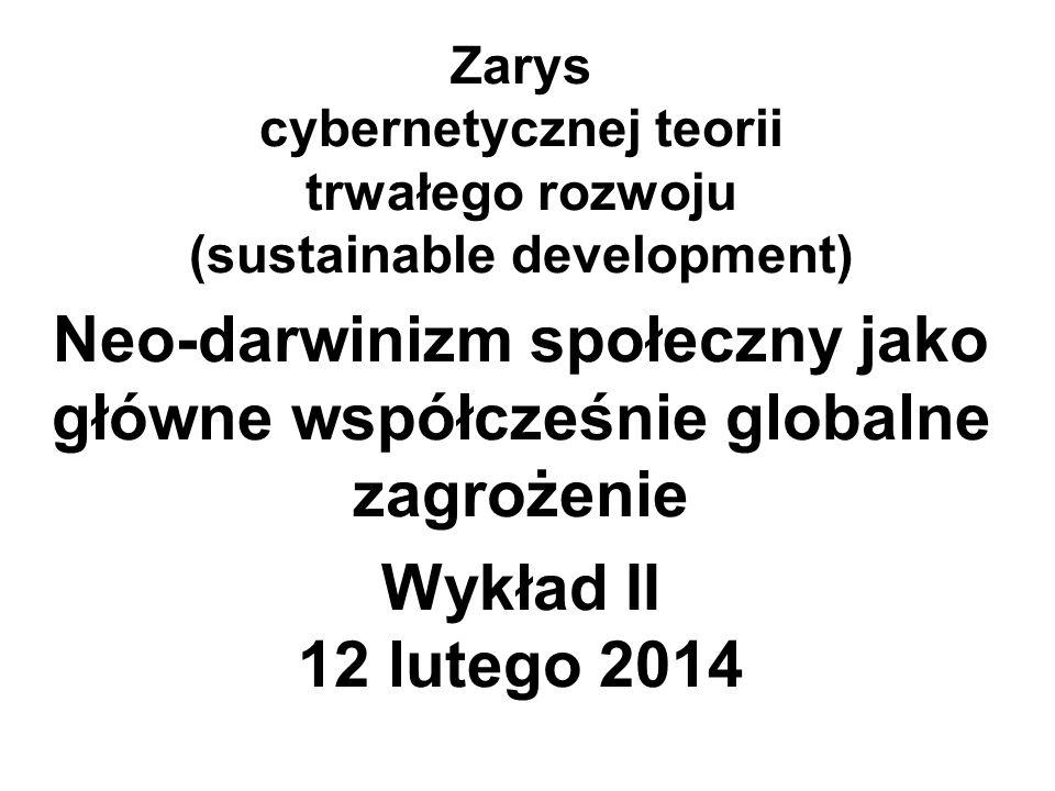 Zarys cybernetycznej teorii trwałego rozwoju (sustainable development) Neo-darwinizm społeczny jako główne współcześnie globalne zagrożenie Wykład II 12 lutego 2014