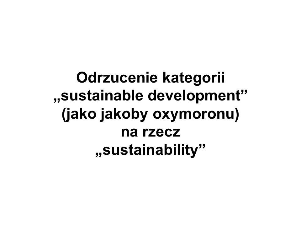 """Odrzucenie kategorii """"sustainable development (jako jakoby oxymoronu) na rzecz """"sustainability"""