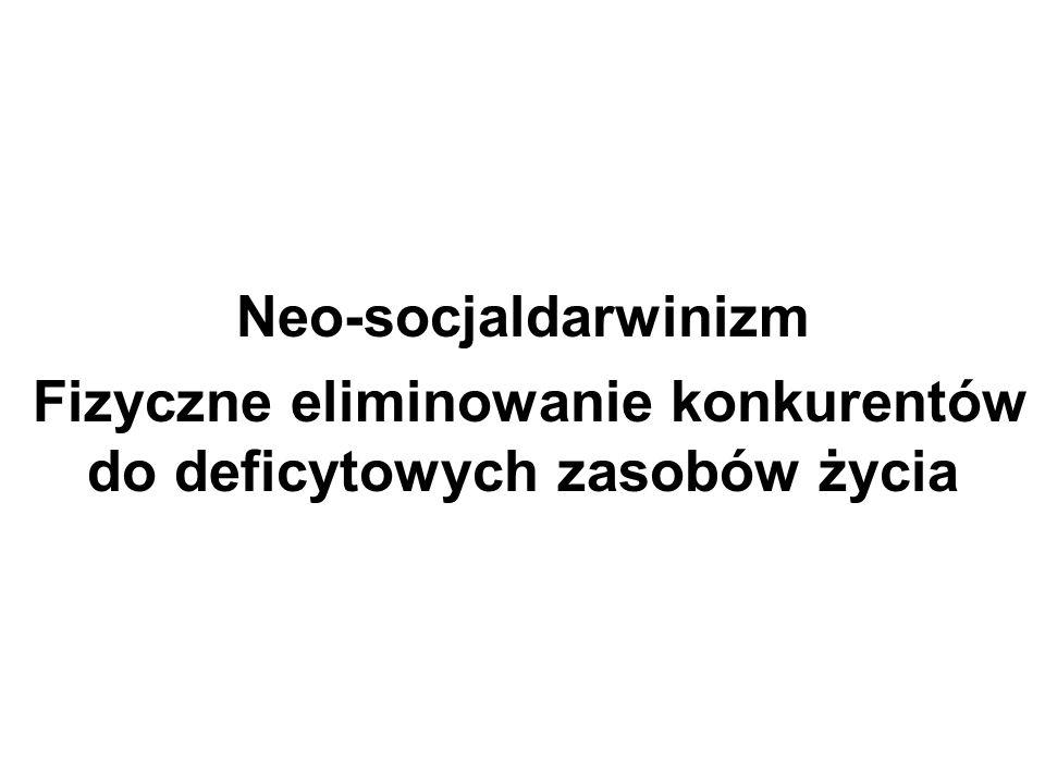 Neo-socjaldarwinizm Fizyczne eliminowanie konkurentów do deficytowych zasobów życia