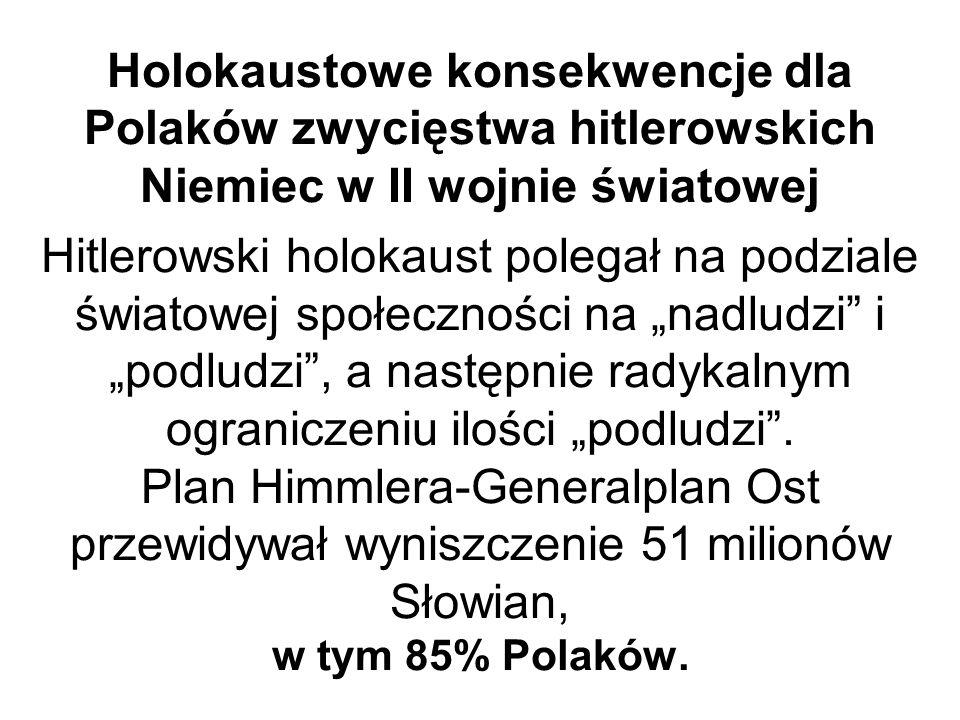 """Holokaustowe konsekwencje dla Polaków zwycięstwa hitlerowskich Niemiec w II wojnie światowej Hitlerowski holokaust polegał na podziale światowej społeczności na """"nadludzi i """"podludzi , a następnie radykalnym ograniczeniu ilości """"podludzi ."""