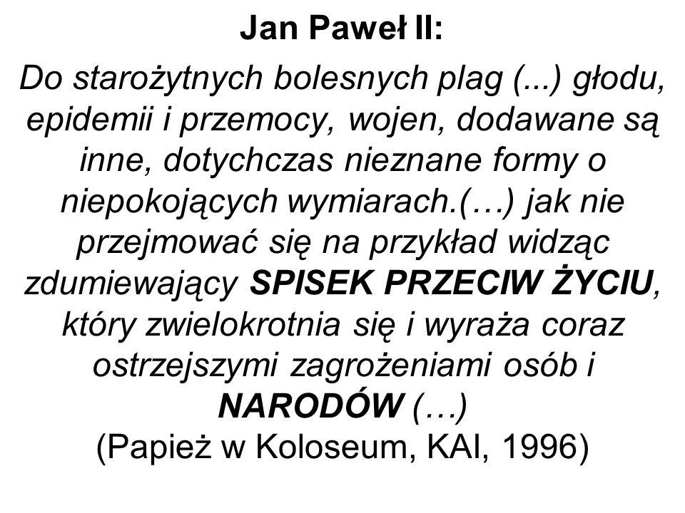 Jan Paweł II: Do starożytnych bolesnych plag (...) głodu, epidemii i przemocy, wojen, dodawane są inne, dotychczas nieznane formy o niepokojących wymiarach.(…) jak nie przejmować się na przykład widząc zdumiewający SPISEK PRZECIW ŻYCIU, który zwielokrotnia się i wyraża coraz ostrzejszymi zagrożeniami osób i NARODÓW (…) (Papież w Koloseum, KAI, 1996)