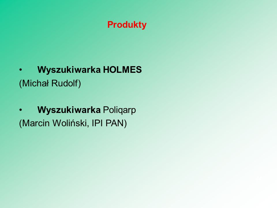 Wyszukiwarka HOLMES (Michał Rudolf) Wyszukiwarka Poliqarp (Marcin Woliński, IPI PAN) 44 Produkty