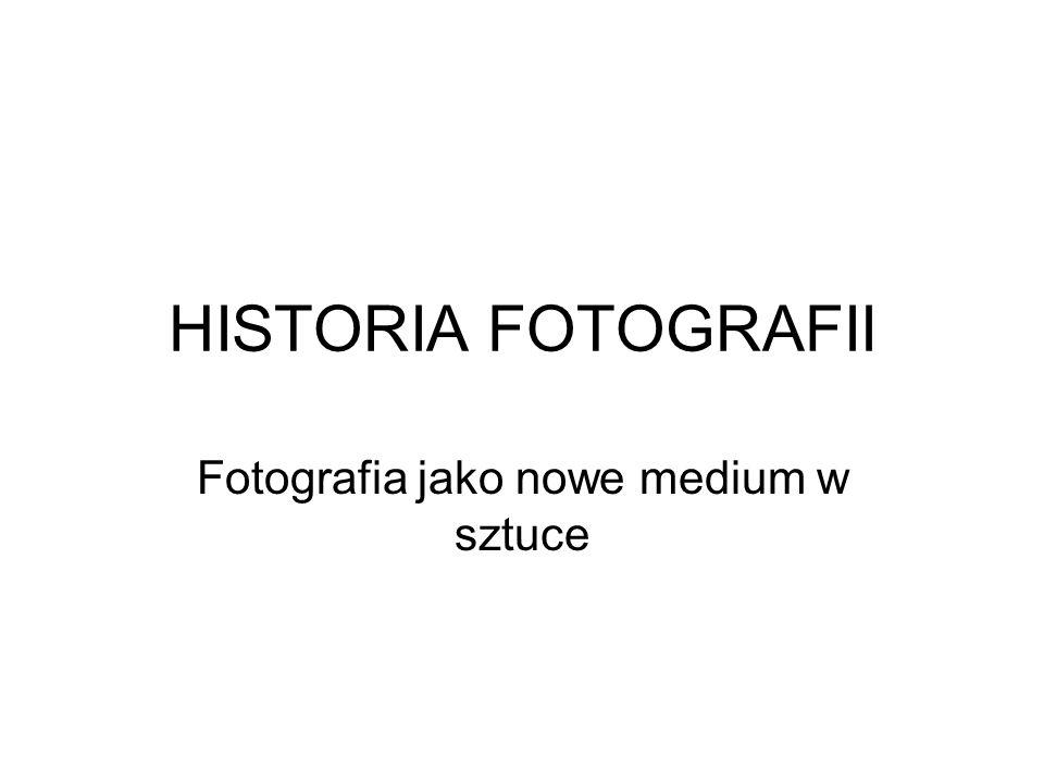 HISTORIA FOTOGRAFII Fotografia jako nowe medium w sztuce