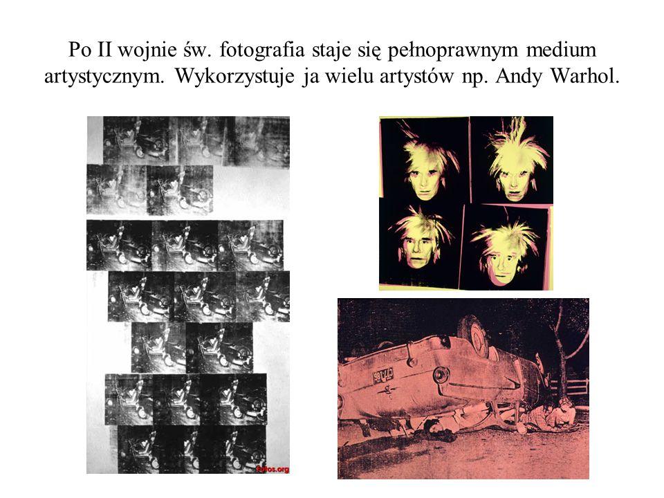 Po II wojnie św. fotografia staje się pełnoprawnym medium artystycznym. Wykorzystuje ja wielu artystów np. Andy Warhol.