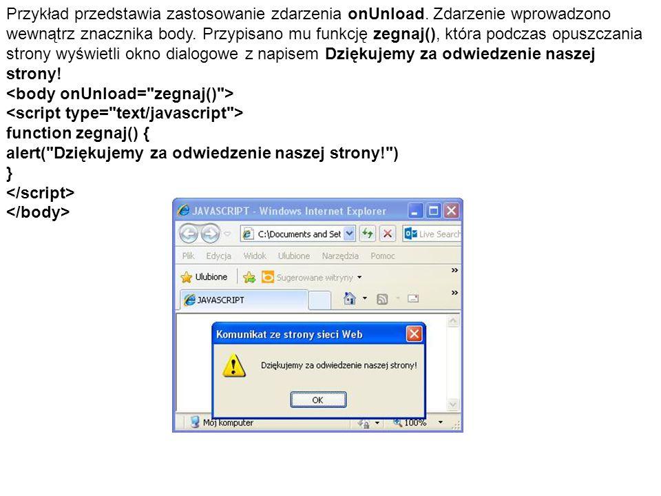 Przykład przedstawia zastosowanie zdarzenia onUnload. Zdarzenie wprowadzono wewnątrz znacznika body. Przypisano mu funkcję zegnaj(), która podczas opu