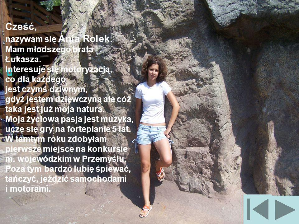 Cześć, nazywam się Ania Rolek. Mam młodszego brata Łukasza. Interesuje się motoryzacją, co dla każdego jest czymś dziwnym, gdyż jestem dziewczyną ale