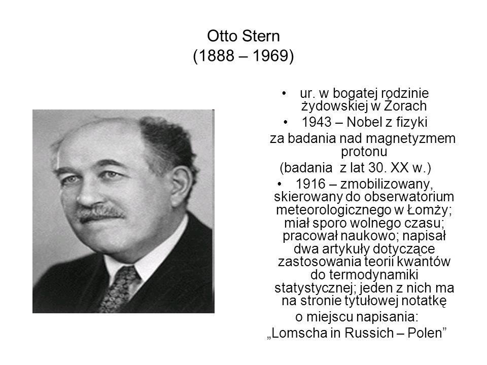 Otto Stern (1888 – 1969) ur. w bogatej rodzinie żydowskiej w Żorach 1943 – Nobel z fizyki za badania nad magnetyzmem protonu (badania z lat 30. XX w.)