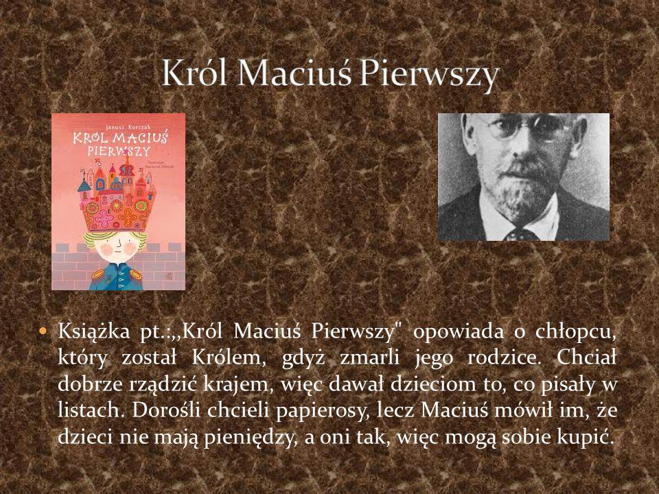 Książka pt.:,,Król Maciuś Pierwszy opowiada o chłopcu, który został Królem, gdyż zmarli jego rodzice.