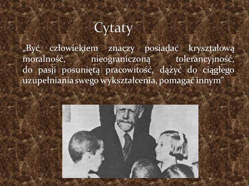 """""""Być człowiekiem znaczy posiadać kryształową moralność, nieograniczoną tolerancyjność, do pasji posuniętą pracowitość, dążyć do ciągłego uzupełniania swego wykształcenia, pomagać innym"""