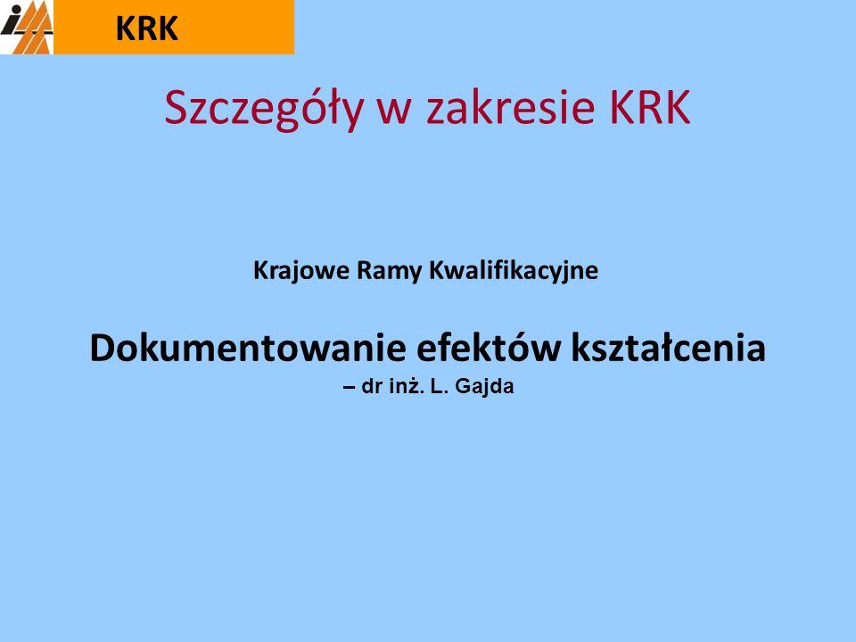 Szczegóły w zakresie KRK Krajowe Ramy Kwalifikacyjne Dokumentowanie efektów kształcenia – dr inż. L. Gajda KRK