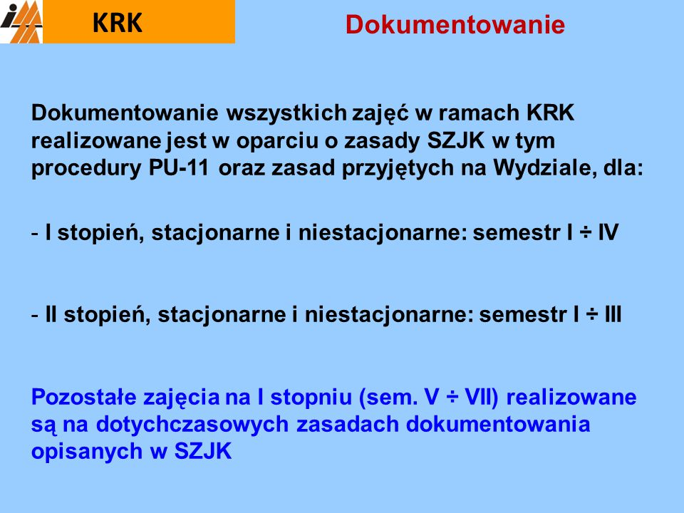 Dokumentowanie wszystkich zajęć w ramach KRK realizowane jest w oparciu o zasady SZJK w tym procedury PU-11 oraz zasad przyjętych na Wydziale, dla: -