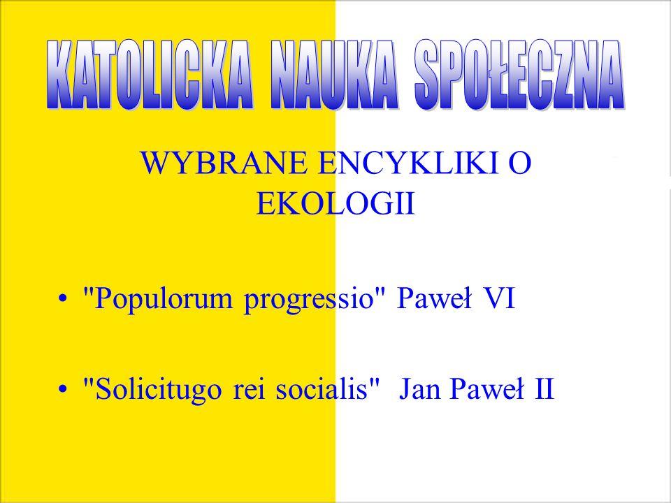 WYBRANE ENCYKLIKI O EKOLOGII Populorum progressio Paweł VI Solicitugo rei socialis Jan Paweł II