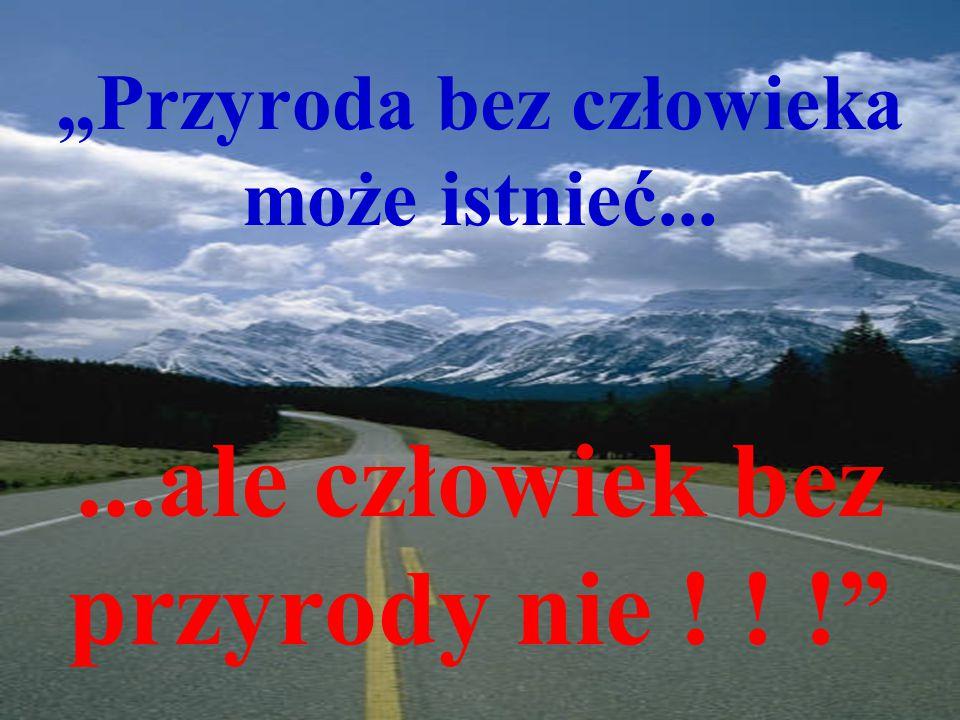 """""""Przyroda bez człowieka może istnieć......ale człowiek bez przyrody nie ! ! !"""