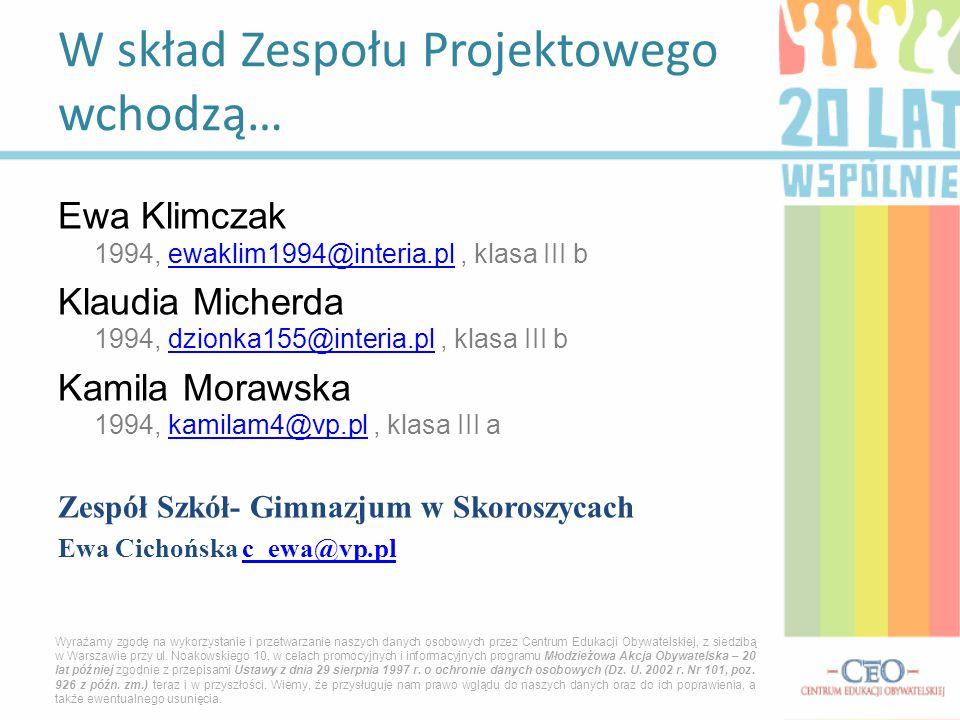 Ewa Klimczak 1994, ewaklim1994@interia.pl, klasa III bewaklim1994@interia.pl Klaudia Micherda 1994, dzionka155@interia.pl, klasa III bdzionka155@interia.pl Kamila Morawska 1994, kamilam4@vp.pl, klasa III akamilam4@vp.pl Zespół Szkół- Gimnazjum w Skoroszycach Ewa Cichońska c_ewa@vp.pl c_ewa@vp.pl W skład Zespołu Projektowego wchodzą… Wyrażamy zgodę na wykorzystanie i przetwarzanie naszych danych osobowych przez Centrum Edukacji Obywatelskiej, z siedzibą w Warszawie przy ul.