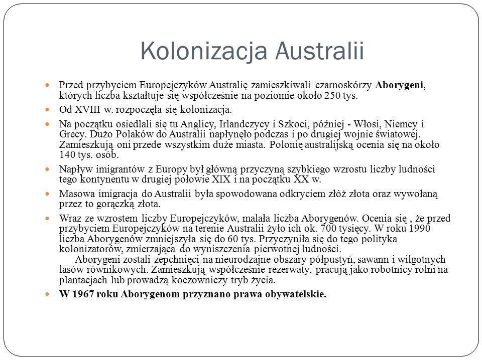 Kolonizacja Australii Przed przybyciem Europejczyków Australię zamieszkiwali czarnoskórzy Aborygeni, których liczba kształtuje się współcześnie na poziomie około 250 tys.