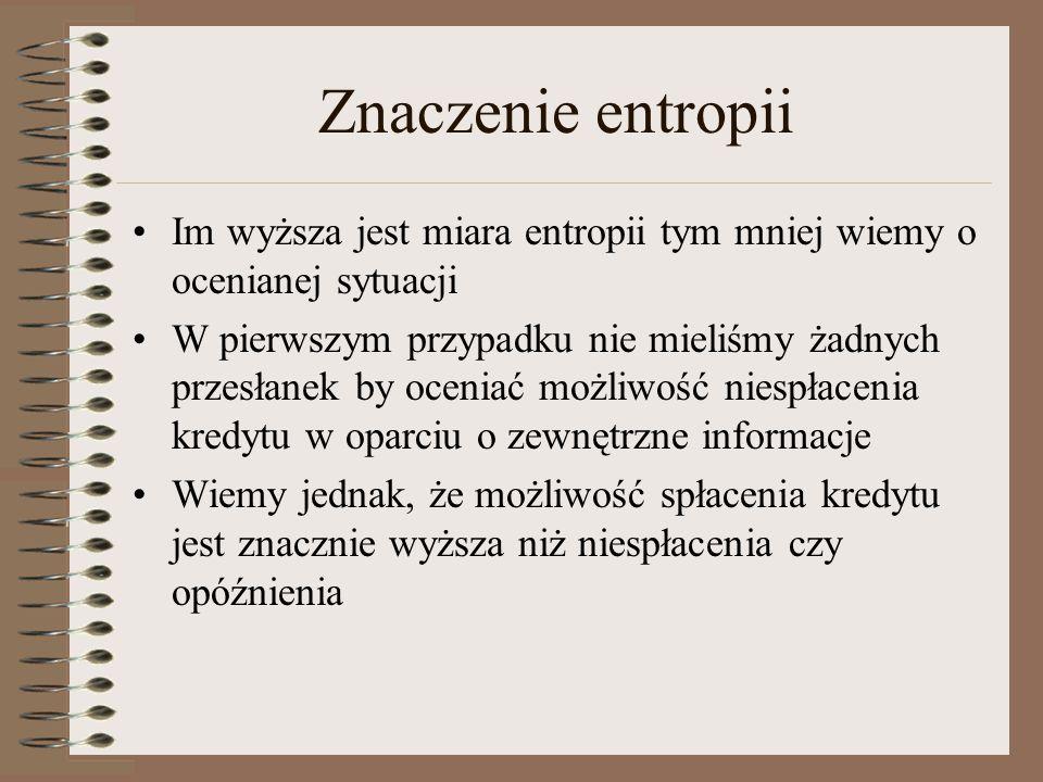 Znaczenie entropii Im wyższa jest miara entropii tym mniej wiemy o ocenianej sytuacji W pierwszym przypadku nie mieliśmy żadnych przesłanek by oceniać