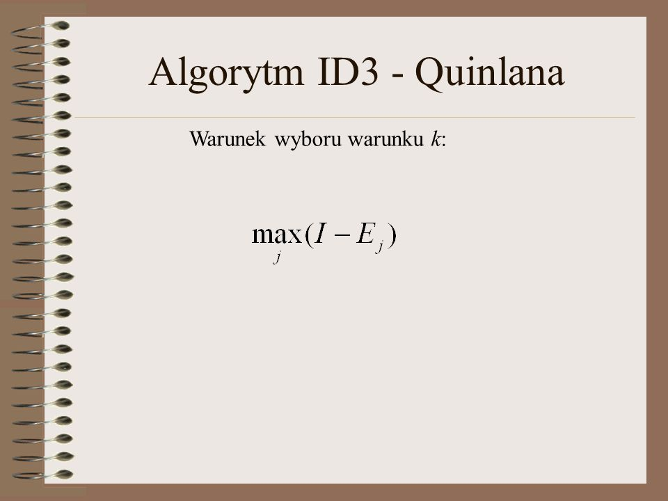 Algorytm ID3 - Quinlana Warunek wyboru warunku k:
