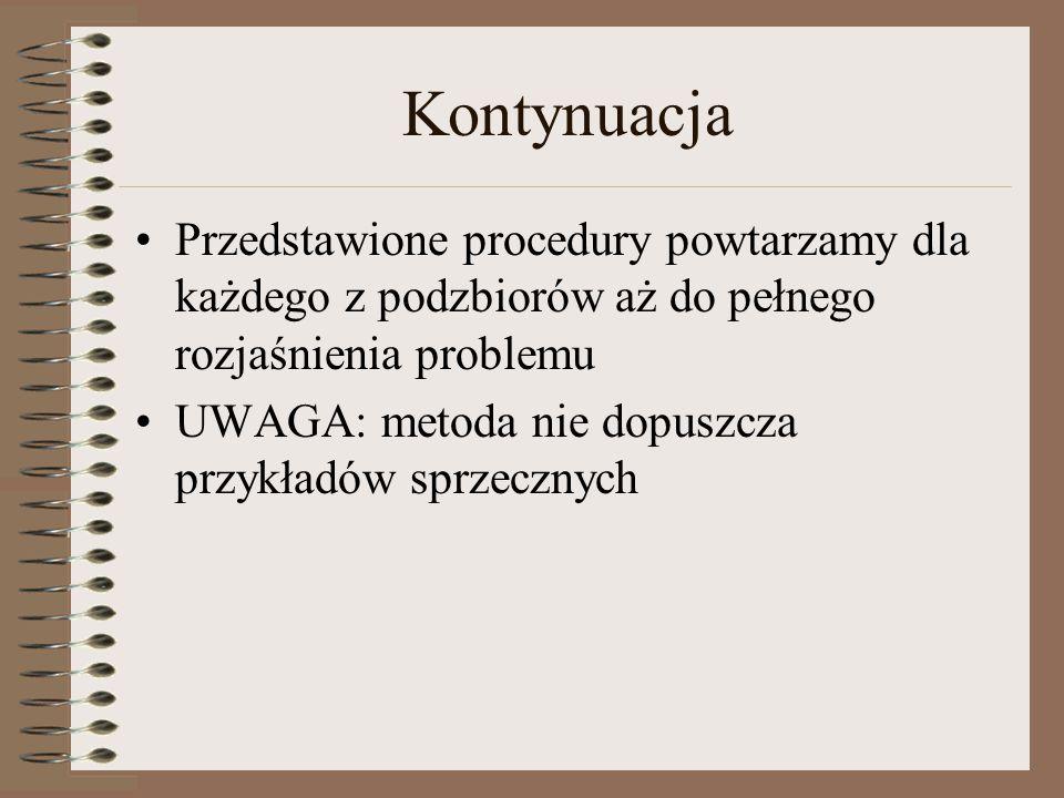 Kontynuacja Przedstawione procedury powtarzamy dla każdego z podzbiorów aż do pełnego rozjaśnienia problemu UWAGA: metoda nie dopuszcza przykładów spr