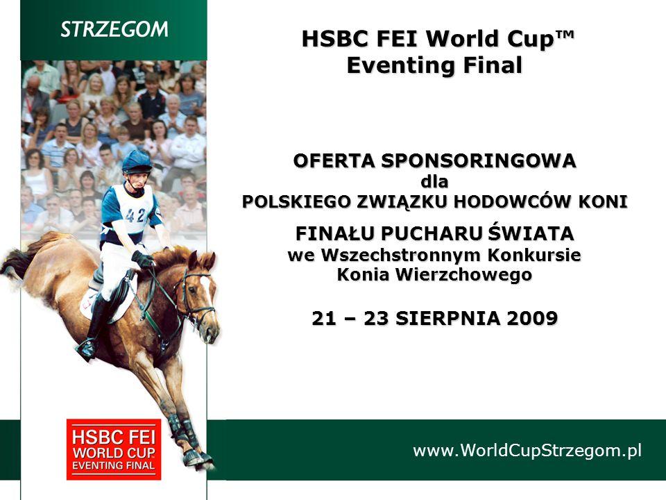 HSBC FEI World Cup™ HSBC FEI World Cup™ Eventing Final OFERTA SPONSORINGOWA dla POLSKIEGO ZWIĄZKU HODOWCÓW KONI FINAŁU PUCHARU ŚWIATA we Wszechstronnym Konkursie Konia Wierzchowego 21 – 23 SIERPNIA 2009 www.WorldCupStrzegom.pl