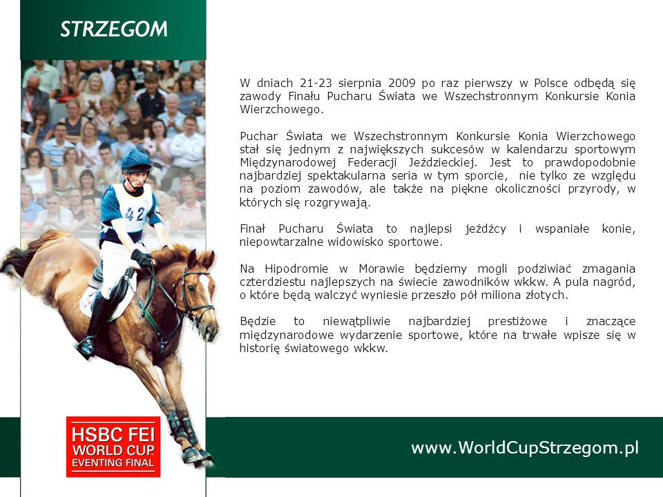 www.WorldCupStrzegom.pl W dniach 21-23 sierpnia 2009 po raz pierwszy w Polsce odbędą się zawody Finału Pucharu Świata we Wszechstronnym Konkursie Konia Wierzchowego.