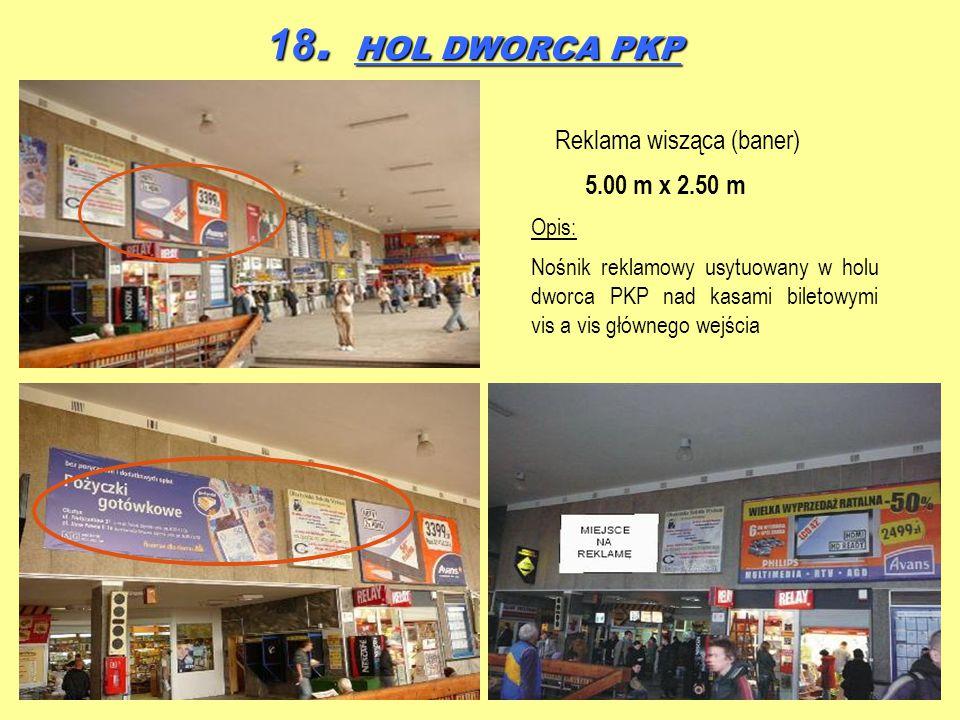 18. HOL DWORCA PKP Reklama wisząca (baner) 5.00 m x 2.50 m Opis: Nośnik reklamowy usytuowany w holu dworca PKP nad kasami biletowymi vis a vis główneg