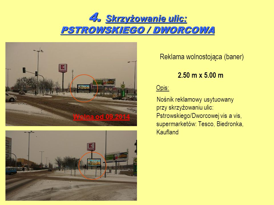 Reklama wolnostojąca (baner) 2.50 m x 5.00 m Opis: Nośnik reklamowy usytuowany przy skrzyżowaniu ulic: Pstrowskiego/Dworcowej vis a vis, supermarketów: Tesco, Biedronka, Kaufland 4.