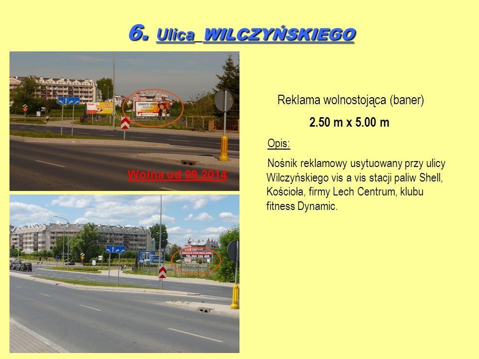 6. Ulica WILCZYŃSKIEGO Reklama wolnostojąca (baner) 2.50 m x 5.00 m Opis: Nośnik reklamowy usytuowany przy ulicy Wilczyńskiego vis a vis stacji paliw