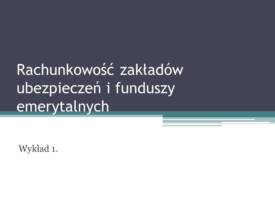 Rachunkowość zakładów ubezpieczeń i funduszy emerytalnych Wykład 1.