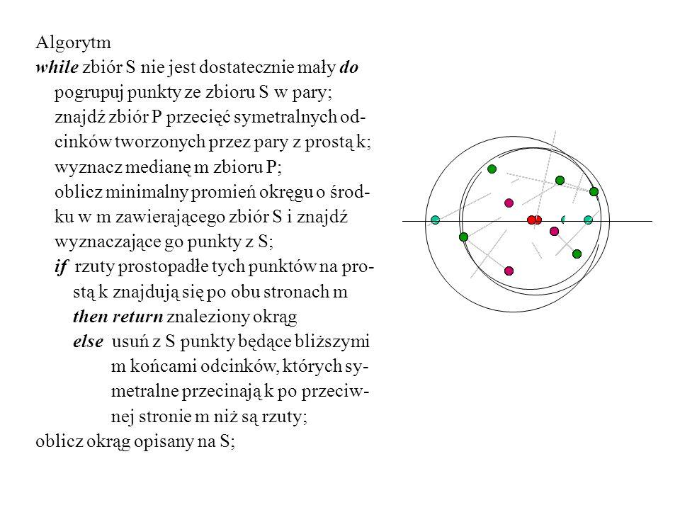 Algorytm while zbiór S nie jest dostatecznie mały do pogrupuj punkty ze zbioru S w pary; znajdź zbiór P przecięć symetralnych od- cinków tworzonych pr