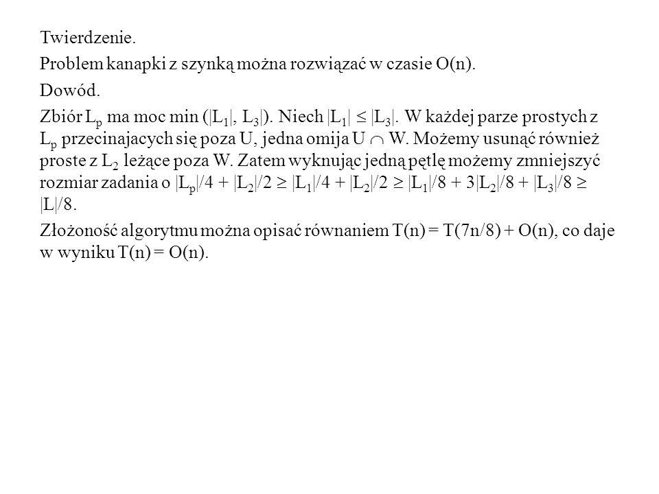 Twierdzenie. Problem kanapki z szynką można rozwiązać w czasie O(n). Dowód. Zbiór L p ma moc min (|L 1 |, L 3 |). Niech |L 1 |  |L 3 |. W każdej parz
