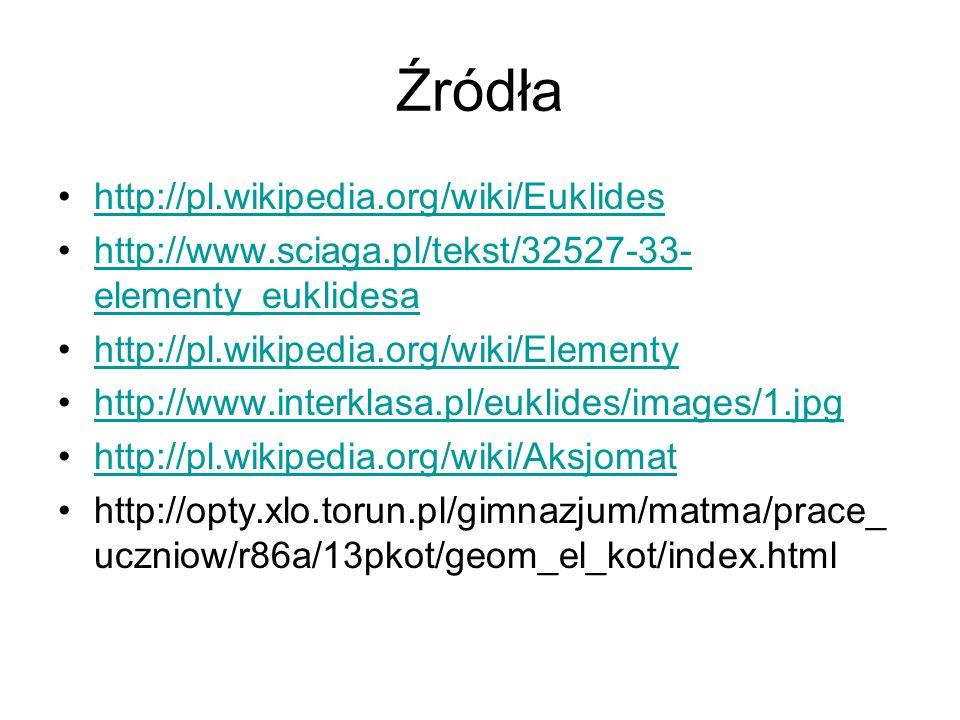 Źródła http://pl.wikipedia.org/wiki/Euklides http://www.sciaga.pl/tekst/32527-33- elementy_euklidesahttp://www.sciaga.pl/tekst/32527-33- elementy_eukl