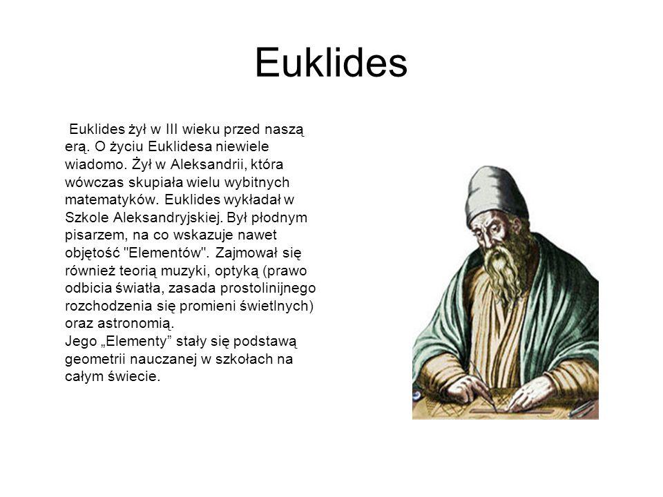 Euklides Euklides żył w III wieku przed naszą erą. O życiu Euklidesa niewiele wiadomo. Żył w Aleksandrii, która wówczas skupiała wielu wybitnych matem