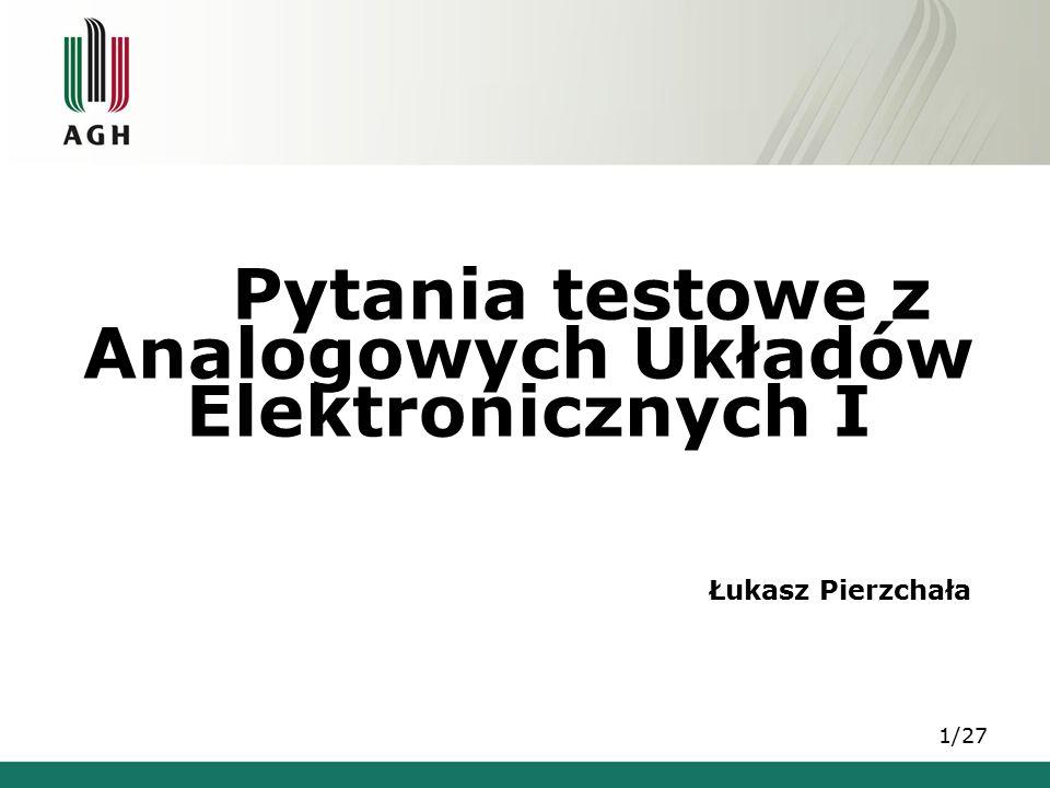 Pytania testowe z Analogowych Układów Elektronicznych I 1/27 Łukasz Pierzchała