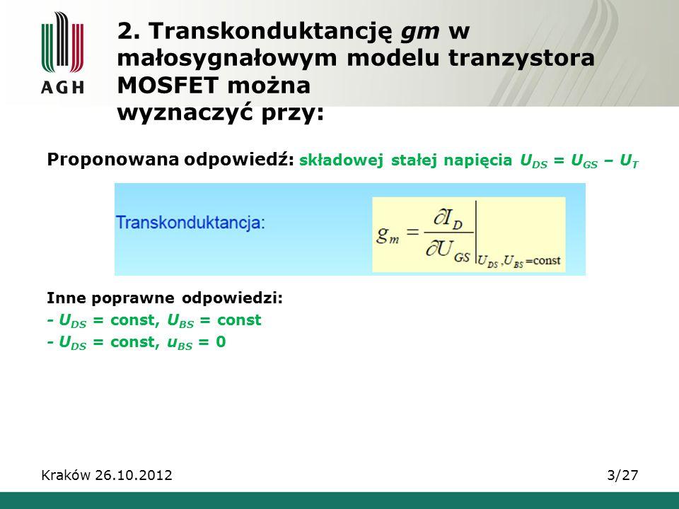 Proponowana odpowiedź: składowej stałej napięcia U DS = U GS – U T Inne poprawne odpowiedzi: - U DS = const, U BS = const - U DS = const, u BS = 0 Kraków 26.10.20123/27 2.