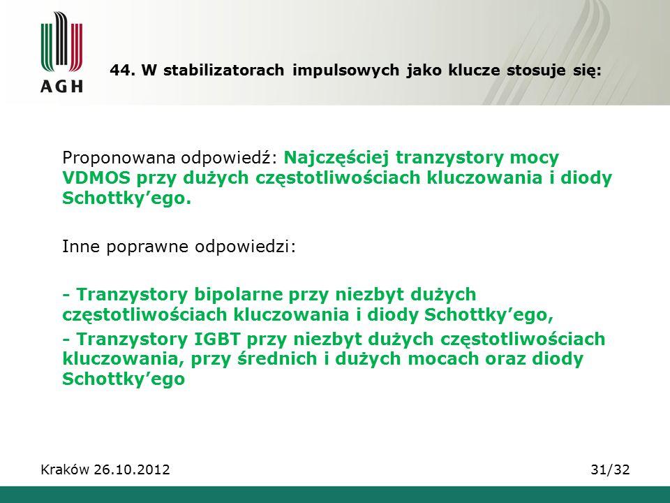 44. W stabilizatorach impulsowych jako klucze stosuje się: Kraków 26.10.201231/32 Proponowana odpowiedź: Najczęściej tranzystory mocy VDMOS przy dużyc