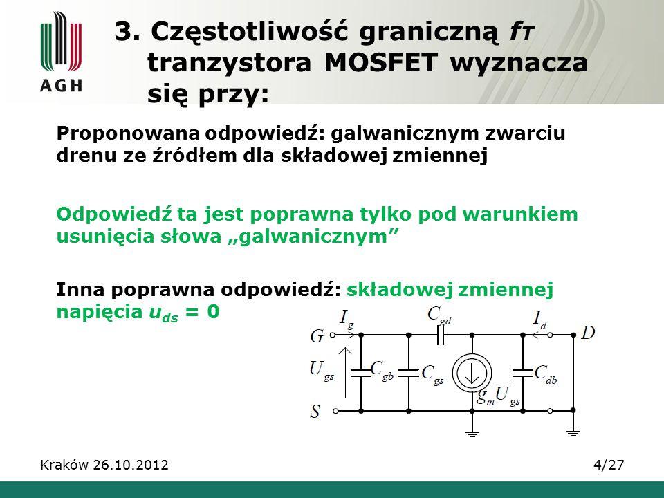 3. Częstotliwość graniczną f T tranzystora MOSFET wyznacza się przy: Kraków 26.10.20124/27 Proponowana odpowiedź: galwanicznym zwarciu drenu ze źródłe