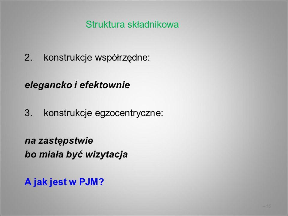 –16 2.konstrukcje współrzędne: elegancko i efektownie 3.konstrukcje egzocentryczne: na zastępstwie bo miała być wizytacja A jak jest w PJM? Struktura