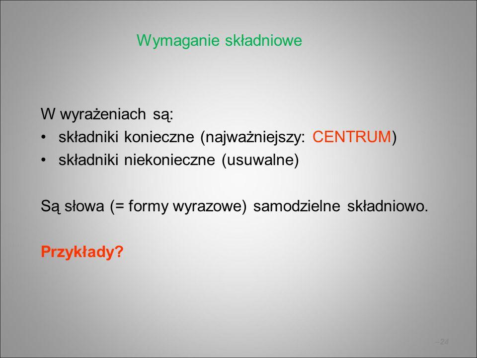 –24 W wyrażeniach są: składniki konieczne (najważniejszy: CENTRUM) składniki niekonieczne (usuwalne) Są słowa (= formy wyrazowe) samodzielne składniow